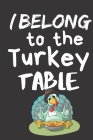I Belong To The Turkey Table: Thanksgiving Notebook - There isn't a Better Way to Start the Day or go to Bed than Thinking About Everything You Have Cover Image