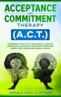 Acceptance and Commitment Therapy (A.C.T.): Workbook to Get Out From Anxiety, Relieve Depression, and Break Free From Stress and Worry, for a Newfound Cover Image