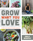 Grow What You Love: 12 Food Plant Families to Change Your Life Cover Image