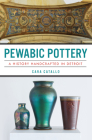Pewabic Pottery: A History Handcrafted in Detroit Cover Image