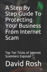 A Step By Step Guide To Protecting Your Business From Internet Scam: Top Ten Tricks of Internet Scammers Exposed Cover Image