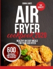 Air Fryer Cookbook 2020: 600 Deliciously Simple Recipes for Everyone - Healthy and Easy Meals for your Air Fryer Cover Image