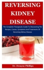 Reversing Kidney Disease: The Complete Therapeutic Guide To Discovering The Recipes, Causes, Symptoms And Treatments Of Reversing Kidney Disease Cover Image