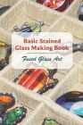 Basic Stained Glass Making Book: Fused Glass Art: Fused Glass Jewelry Patterns Cover Image