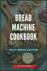 Bread Machine Cookbook: Fruit Bread Edition Cover Image