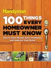 100 Things Every Homeowner Must Know: How to Save Money, Solve Problems and Improve Your Home Cover Image