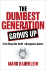 The Dumbest Generation Grows Up: From Stupefied Youth to Dangerous Adults Cover Image