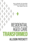 Residential Aged Care Transformed: How to Master the Essentials of Brilliant Leadership in the New Aged Care Era Cover Image
