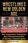 Wrestling's New Golden Age: How Independent Promotions Have Revolutionized One of America?s Favorite Sports Cover Image