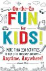 On-the-Go Fun for Kids!: More Than 250 Activities to Keep Little Ones Busy and Happy--Anytime, Anywhere! Cover Image