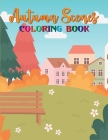 Autumn Scenes Coloring Book: Fall Season Coloring Book with Featuring Beautiful Scenes, Beautiful Flowers, Adorable Animals and Relaxing Fall Inspi Cover Image
