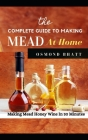 The Complete Guide to Making Mead at Home: Making Mead Honey Wine In 30 Minutes Cover Image