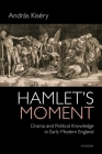 Hamlet's Moment: Drama and Political Knowledge in Early Modern England Cover Image