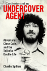 Confessions of an Undercover Agent: Adventures, Close Calls, and the Toll of a Double Life Cover Image