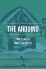 The Arduino: The Useful Applications: The Arduino Starter Kit Cover Image