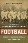 The Origins of Southern College Football: How an Ivy League Game Became a Dixie Tradition Cover Image