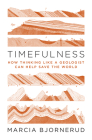 Timefulness: How Thinking Like a Geologist Can Help Save the World Cover Image