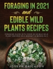 Foraging in 2021 AND Edible Wild Plants Recipes: Foraging Guide With Over 101 Edible Wild Plant Recipes On A Budget (2 Books In 1) Cover Image