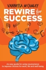 REWIRE for SUCCESS: An easy guide for using neuroscience to improve choices for work, life and well-being Cover Image