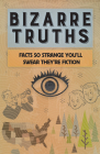 Bizarre Truths: Facts So Strange You'll Swear They're Fiction Cover Image