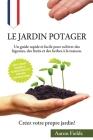 Le jardin potager: Un guide rapide et facile pour cultiver des légumes, des fruits et des herbes à la maison. Créez votre propre jardin! Cover Image