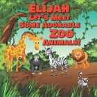 Elijah Let's Meet Some Adorable Zoo Animals!: Personalized Baby Books with Your Child's Name in the Story - Zoo Animals Book for Toddlers - Children's Cover Image