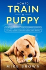 How to Train a Puppy: The Definitive Beginner's Guide to Housebreak Your Puppy. Includes Potty Training for Puppy, Puppy House Training and Cover Image