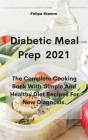 Diabetic Meal Prep 2021: The Complete Cooking Book With Simple And Healthy Diet Recipes For New Diagnosis. Cover Image