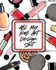 All My Nail Art Design Shit: Style Painting Projects - Technicians - Crafts and Hobbies - Air Brush Cover Image