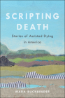 Scripting Death: Stories of Assisted Dying in America (California Series in Public Anthropology #50) Cover Image