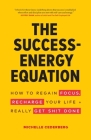 The Success-Energy Equation: How to Regain your Focus, Recharge your Life and Really Get Sh!t Done Cover Image