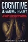 Cognitive Behavioral Therapy: The complete guide to understanding the origin and solutions of depression Cover Image