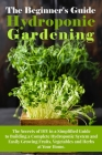 The Beginner's Guide To Hydroponic Gardening: The Secrets of DIY in a Simplified Guide to Building a Complete Hydroponic System and Easily Growing Fru Cover Image