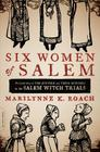 Six Women of Salem: The Untold Story of the Accused and Their Accusers in the Salem Witch Trials Cover Image