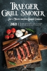 Traeger Grill & Smoker Cookbook 2021: The Complete Guide For Beginners To Master Your Wood Pellet Grill, With Healty And Tasty Recipes For The Perfect Cover Image