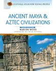 Ancient Maya and Aztec Civilizations (Cultural Atlas for Young People) Cover Image