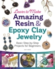 Learn to Make Amazing Resin & Epoxy Clay Jewelry: Basic Step-By-Step Projects for Beginners Cover Image