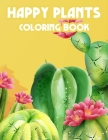 Happy Plants Coloring Book: Children's Coloring Pages Of Cactuses, Cute And Loveable Cacti Illustrations To Color Cover Image