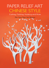 Paper Relief Art Chinese Style: Cutting, Folding, Molding and More Cover Image