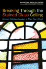 Breaking Through the Stained Glass Ceiling: Women Religious Leaders in Their Own Words Cover Image