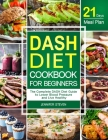 DASH Diet CookBook for Beginners: The Complete DASH Diet Guide with 21-Day Meal Plan to Lower Blood Pressure and Live Healthy Cover Image
