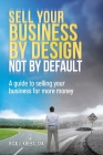 Sell Your Business By Design, Not By Default: A Guide to Selling Your Business for More Money Cover Image