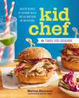 Kid Chef: The Foodie Kids Cookbook: Healthy Recipes and Culinary Skills for the New Cook in the Kitchen Cover Image