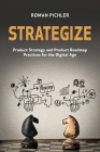 Strategize: Product Strategy and Product Roadmap Practices for the Digital Age Cover Image