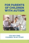 For Parents Of Children With Autism: You May Find Yourself In My Story: How To Recover Autism Cover Image