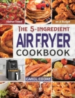 Air Fryer Cookbook: The Easy 5-ingredient Kitchen-tested Recipes for Fried Favorites to Fry, Bake, Grill, and Roast on A Budget Cover Image
