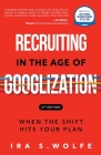 Recruiting in the Age of Googlization Second Edition: When the Shift Hits Your Plan Cover Image