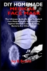 DIY Homemade Medical Face Mask: The Ultimate Guide On How To Make A Face Mask At Home To Protect You Against Diseases Caused By Virus, Bacteria And Ot Cover Image