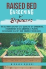 Raised Bed Gardening for Beginners: The Ultimate Step by Step Guide. Homegrown Herbs- Vegetables-Plants. Sustainable, Healthy, and Organic Techniques Cover Image