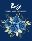 Rose Flowers Coloring Book: An Adult Coloring Book with Beautiful Realistic Flowers, Bouquets, Floral Designs, Sunflowers, Roses, Leaves, Spring, Cover Image